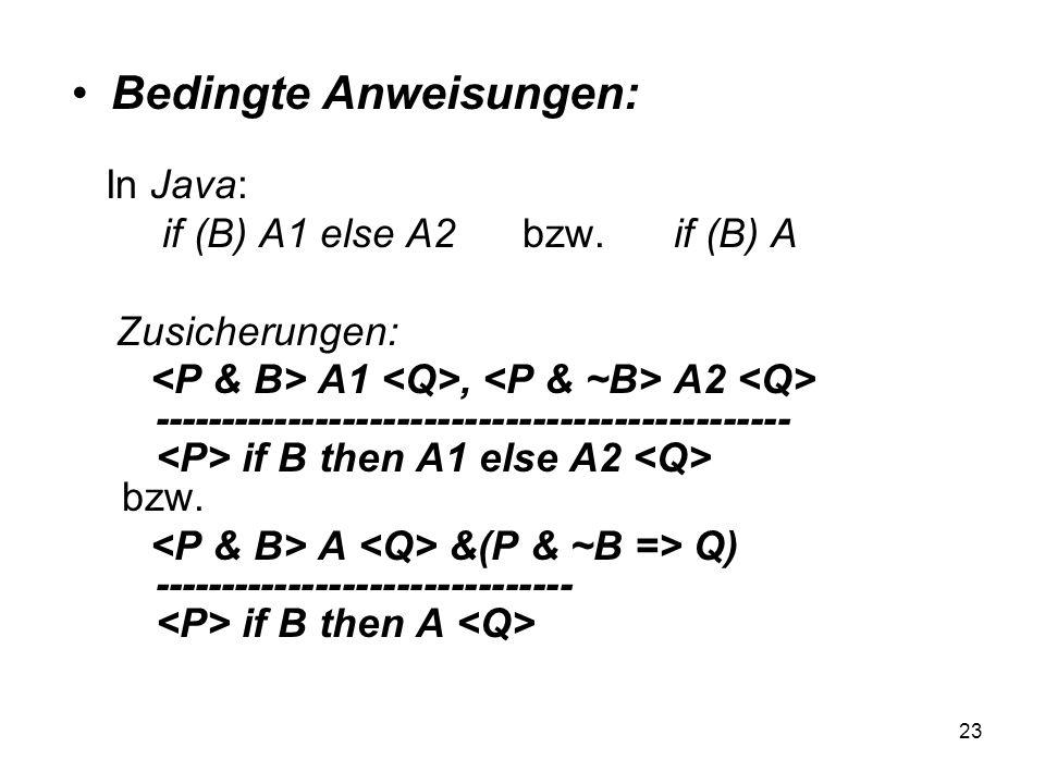 23 Bedingte Anweisungen: In Java: if (B) A1 else A2 bzw. if (B) A Zusicherungen: A1, A2 ----------------------------------------------- if B then A1 e