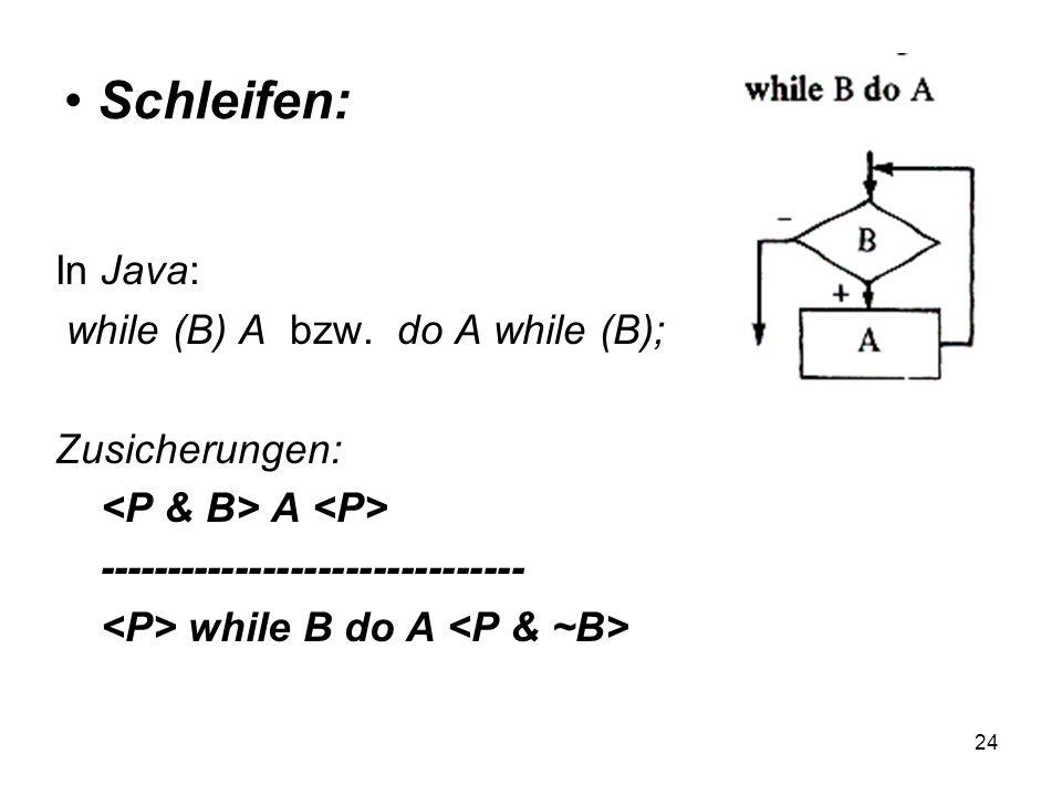 24 Schleifen: In Java: while (B) A bzw. do A while (B); Zusicherungen: A ------------------------------- while B do A