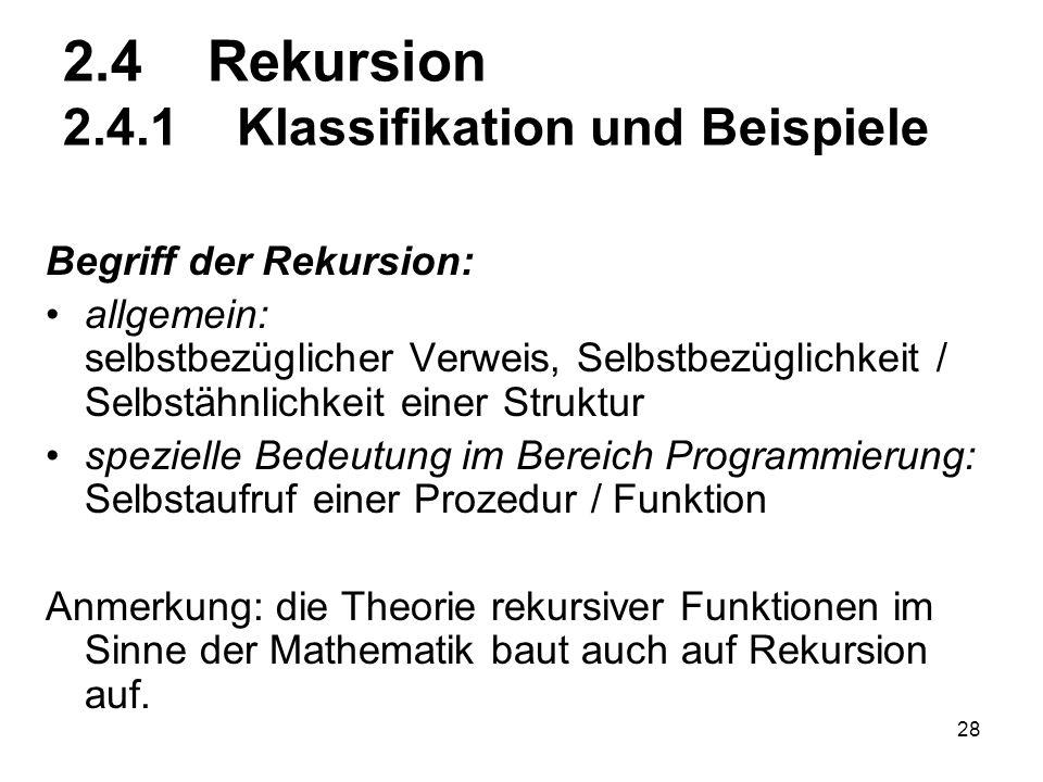 28 2.4 Rekursion 2.4.1 Klassifikation und Beispiele Begriff der Rekursion: allgemein: selbstbezüglicher Verweis, Selbstbezüglichkeit / Selbstähnlichke