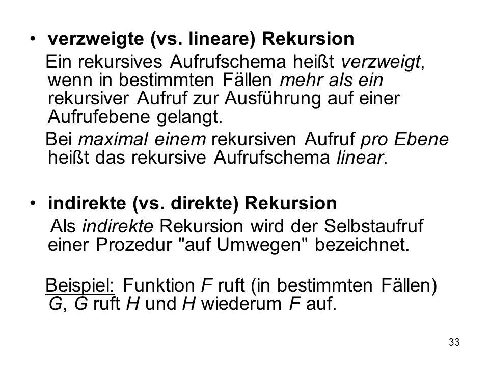 33 verzweigte (vs. lineare) Rekursion Ein rekursives Aufrufschema heißt verzweigt, wenn in bestimmten Fällen mehr als ein rekursiver Aufruf zur Ausfüh