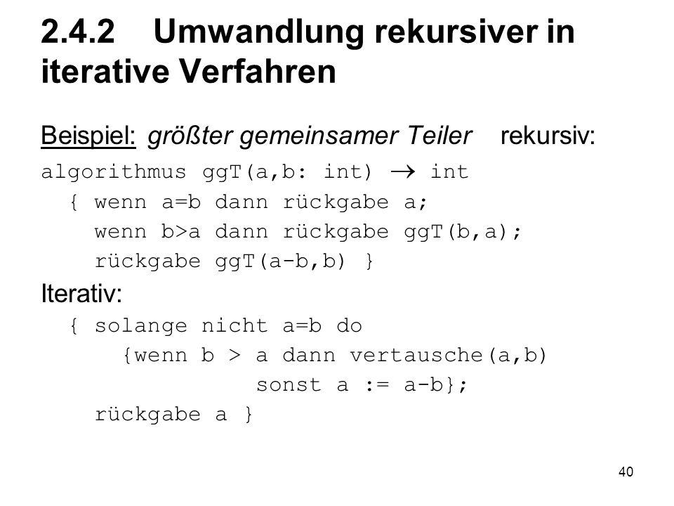 40 2.4.2 Umwandlung rekursiver in iterative Verfahren Beispiel: größter gemeinsamer Teiler rekursiv: algorithmus ggT(a,b: int) int { wenn a=b dann rüc