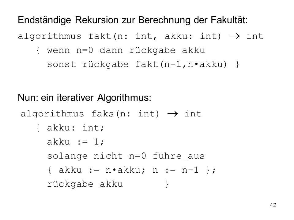 42 Endständige Rekursion zur Berechnung der Fakultät: algorithmus fakt(n: int, akku: int) int { wenn n=0 dann rückgabe akku sonst rückgabe fakt(n-1,na
