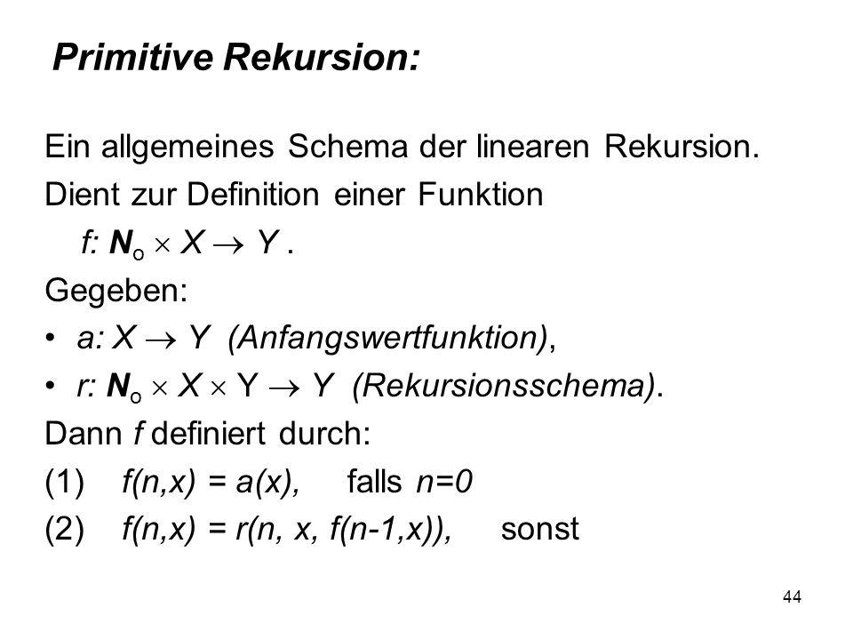 44 Primitive Rekursion: Ein allgemeines Schema der linearen Rekursion. Dient zur Definition einer Funktion f: N o X Y. Gegeben: a: X Y (Anfangswertfun