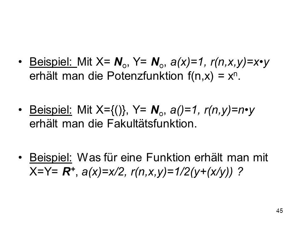 45 Beispiel: Mit X= N o, Y= N o, a(x)=1, r(n,x,y)=xy erhält man die Potenzfunktion f(n,x) = x n. Beispiel: Mit X={()}, Y= N o, a()=1, r(n,y)=ny erhält