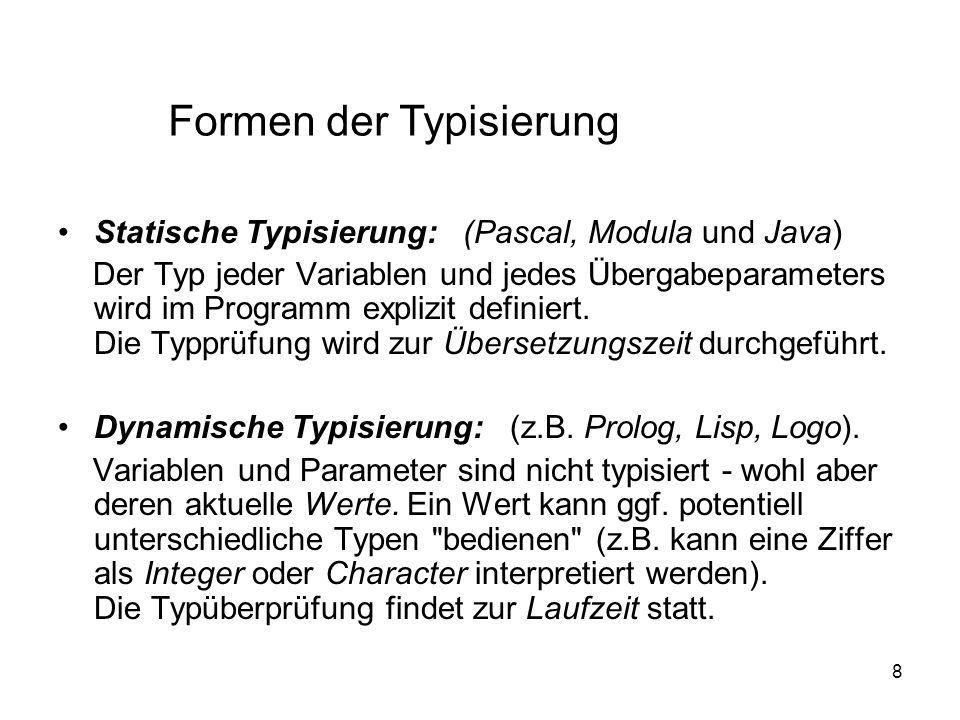 8 Statische Typisierung: (Pascal, Modula und Java) Der Typ jeder Variablen und jedes Übergabeparameters wird im Programm explizit definiert. Die Typpr