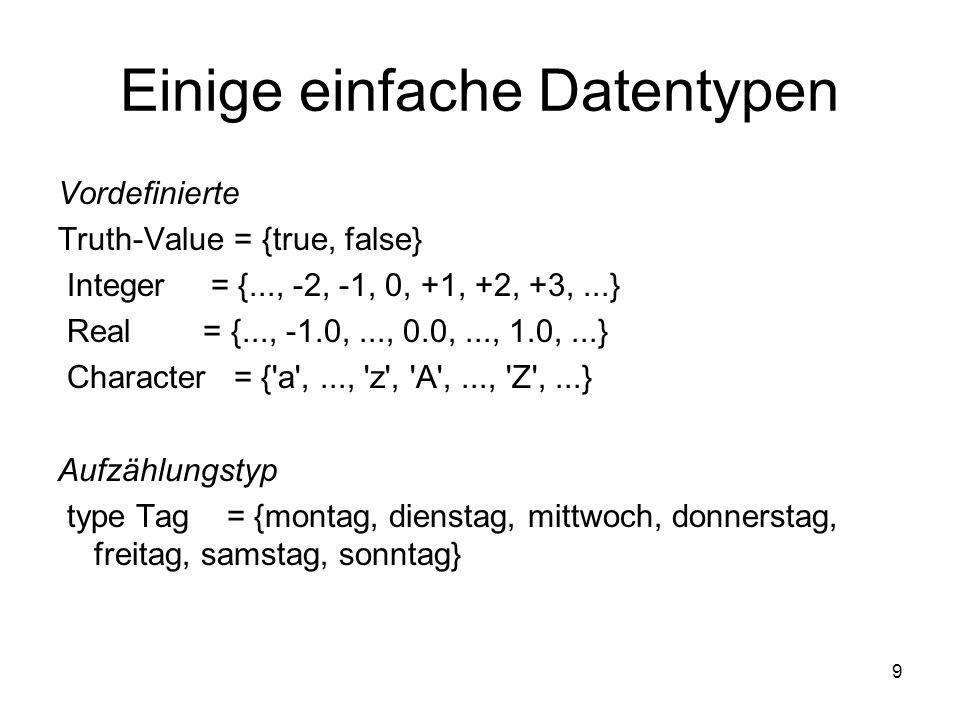 9 Einige einfache Datentypen Vordefinierte Truth-Value = {true, false} Integer = {..., -2, -1, 0, +1, +2, +3,...} Real = {..., -1.0,..., 0.0,..., 1.0,