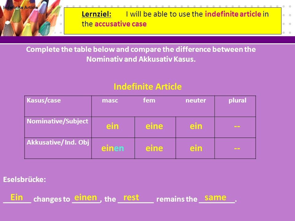 Lernziel: I will be able to use the indefinite article in the accusative case Complete the table below and compare the difference between the Nominativ and Akkusativ Kasus.