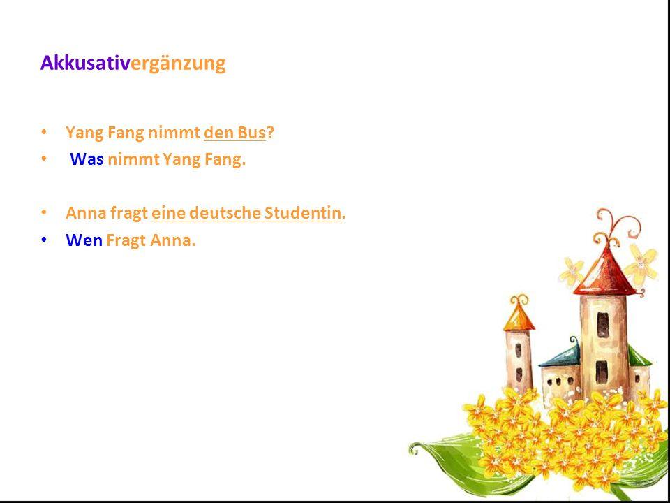 Akkusativergänzung Yang Fang nimmt den Bus? Was nimmt Yang Fang. Anna fragt eine deutsche Studentin. Wen Fragt Anna.