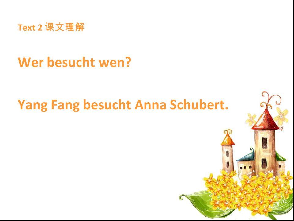 Text 2 Wer besucht wen? Yang Fang besucht Anna Schubert.