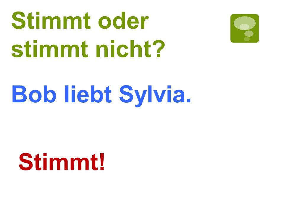 Stimmt oder stimmt nicht? Stimmt! Bob liebt Sylvia.