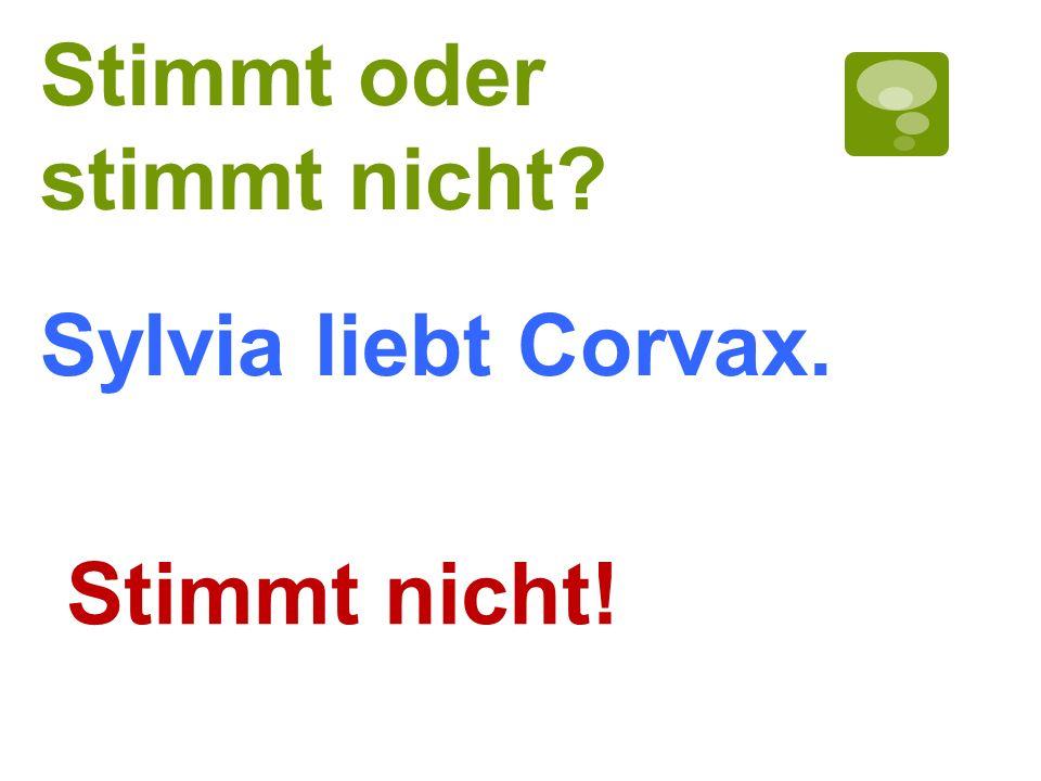 Stimmt oder stimmt nicht? Stimmt nicht! Sylvia liebt Corvax.