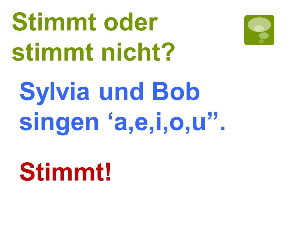 Stimmt oder stimmt nicht? Stimmt! Sylvia und Bob singen a,e,i,o,u.