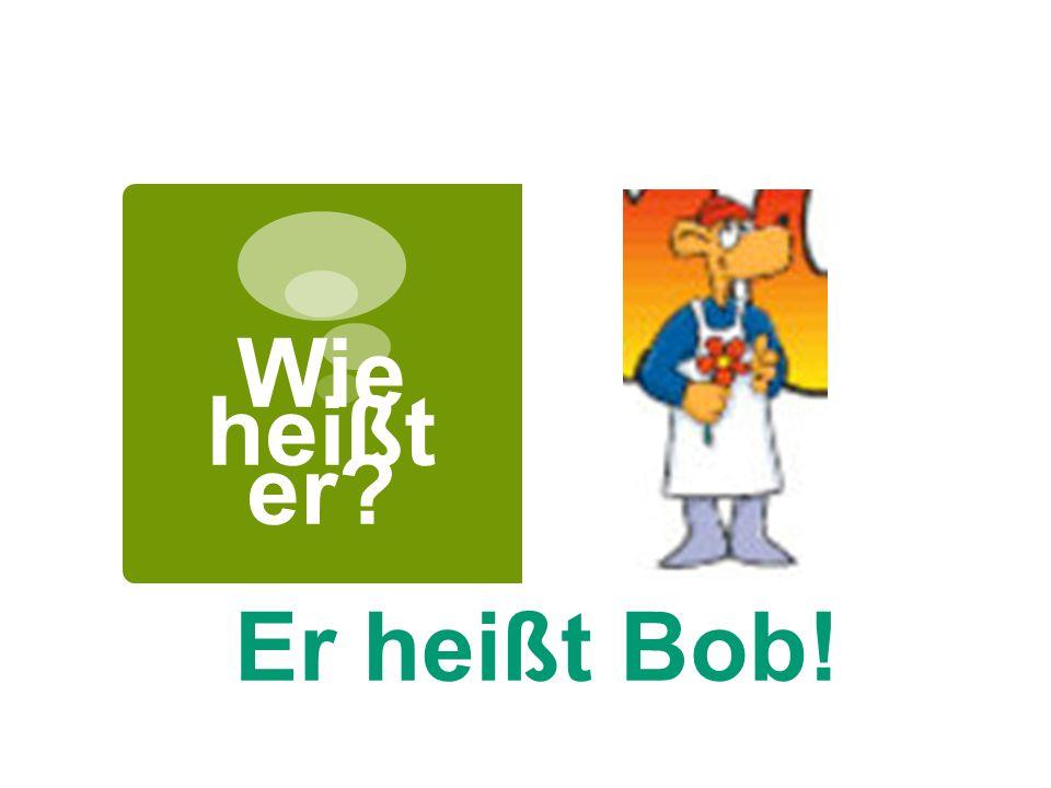 Wie heißt er? Er heißt Bob!