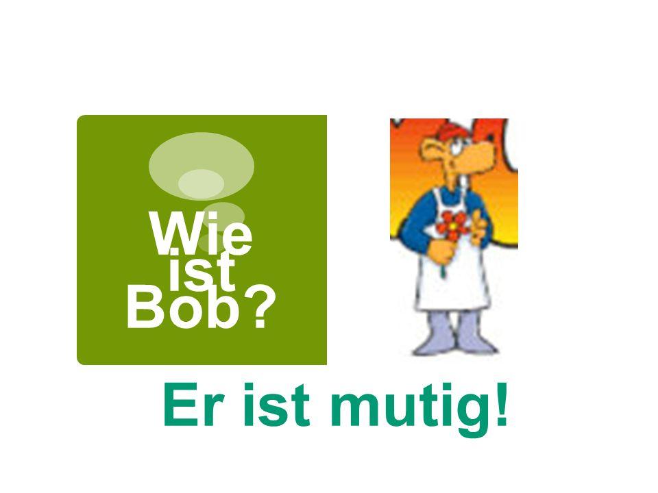 Wie ist Bob? Er ist mutig!