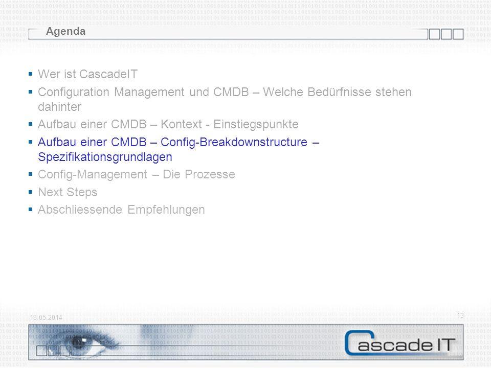 18.05.2014 13 Agenda Wer ist CascadeIT Configuration Management und CMDB – Welche Bedürfnisse stehen dahinter Aufbau einer CMDB – Kontext - Einstiegsp