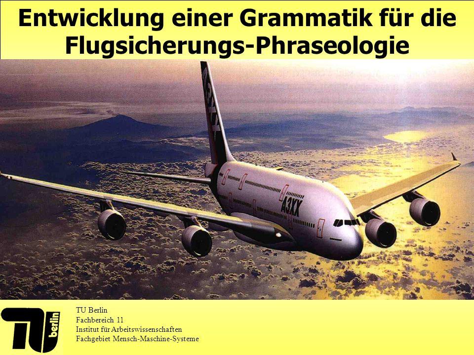 Entwicklung einer Grammatik für die Flugsicherungs-Phraseologie TU Berlin Fachbereich 11 Institut für Arbeitswissenschaften Fachgebiet Mensch-Maschine-Systeme
