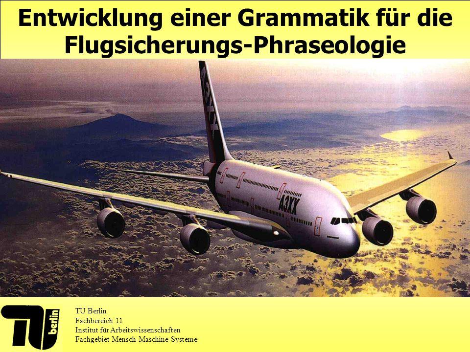 Entwicklung einer Grammatik für die Flugsicherungs-Phraseologie TU Berlin Fachbereich 11 Institut für Arbeitswissenschaften Fachgebiet Mensch-Maschine