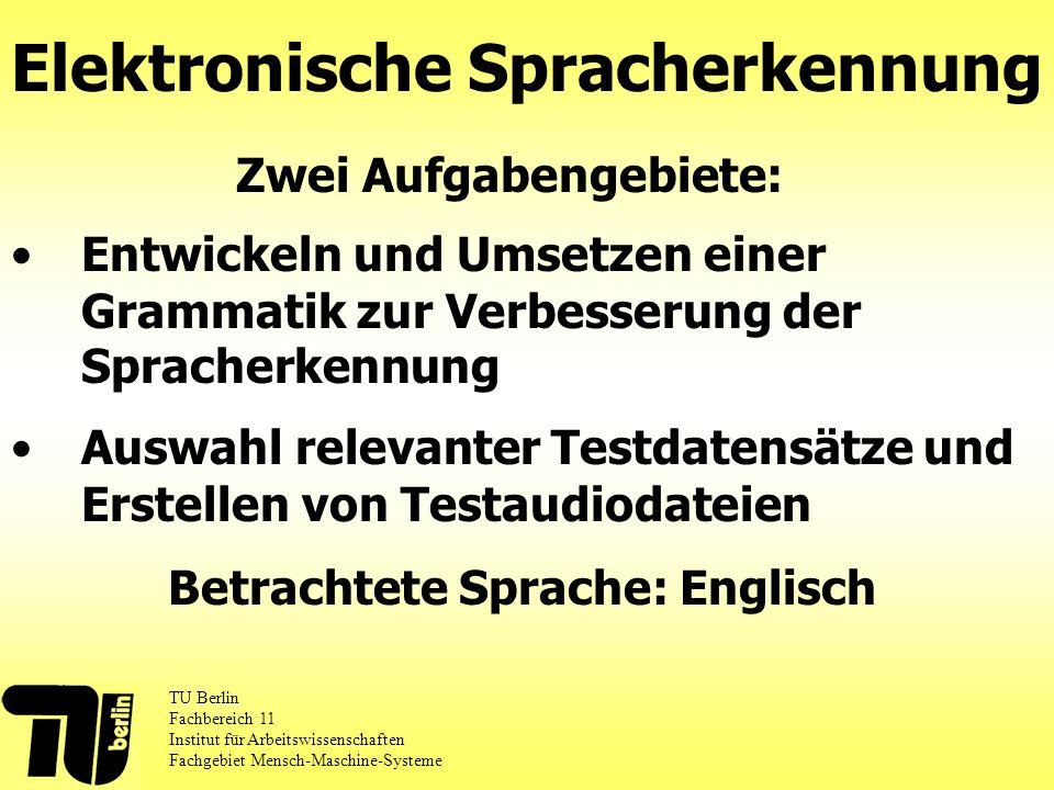 Auswahl relevanter Testdatensätze und Erstellen von Testaudiodateien Elektronische Spracherkennung TU Berlin Fachbereich 11 Institut für Arbeitswissenschaften Fachgebiet Mensch-Maschine-Systeme Zwei Aufgabengebiete: Betrachtete Sprache: Englisch Entwickeln und Umsetzen einer Grammatik zur Verbesserung der Spracherkennung