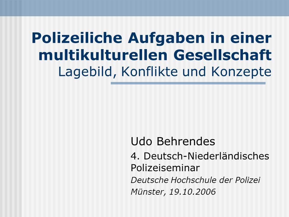 Polizeiliche Aufgaben in einer multikulturellen Gesellschaft Lagebild, Konflikte und Konzepte Udo Behrendes 4. Deutsch-Niederländisches Polizeiseminar
