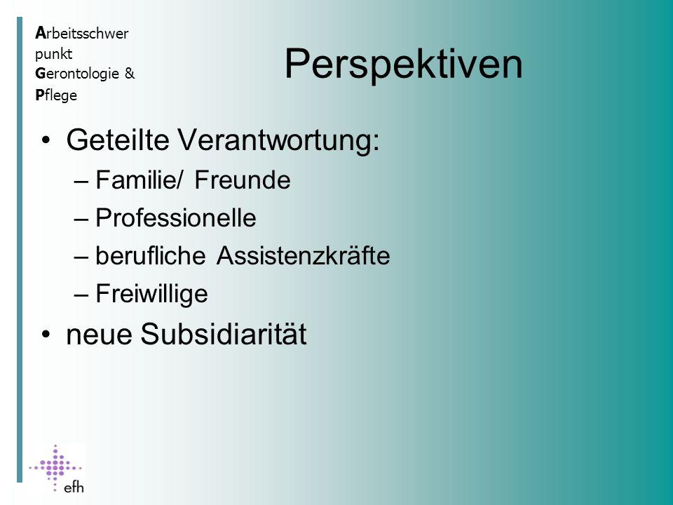 A rbeitsschwer punkt Gerontologie & Pflege Perspektiven Geteilte Verantwortung: –Familie/ Freunde –Professionelle –berufliche Assistenzkräfte –Freiwillige neue Subsidiarität