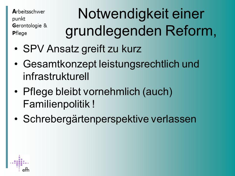 A rbeitsschwer punkt Gerontologie & Pflege Notwendigkeit einer grundlegenden Reform, SPV Ansatz greift zu kurz Gesamtkonzept leistungsrechtlich und infrastrukturell Pflege bleibt vornehmlich (auch) Familienpolitik .