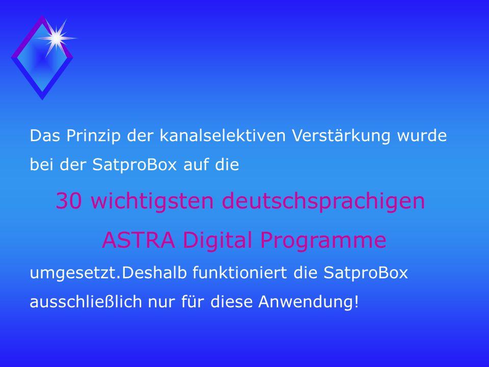 Das Prinzip der kanalselektiven Verstärkung wurde bei der SatproBox auf die 30 wichtigsten deutschsprachigen ASTRA Digital Programme umgesetzt.Deshalb funktioniert die SatproBox ausschließlich nur für diese Anwendung!