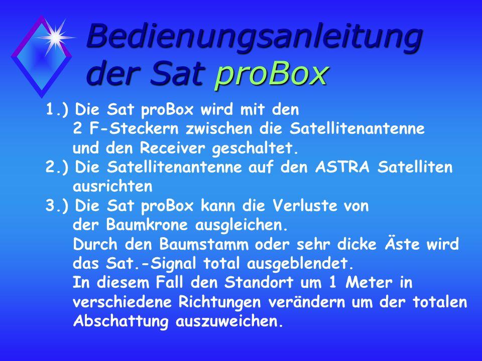 1.) Die Sat proBox wird mit den 2 F-Steckern zwischen die Satellitenantenne und den Receiver geschaltet.