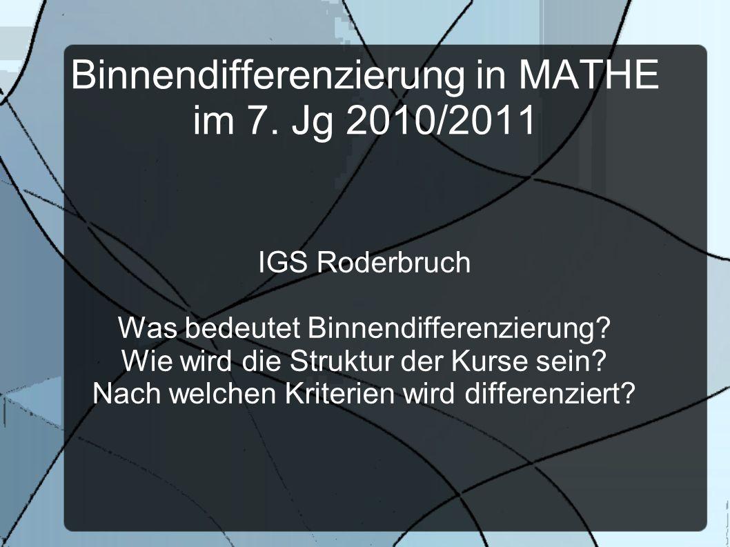 Binnendifferenzierung in MATHE im 7. Jg 2010/2011 IGS Roderbruch Was bedeutet Binnendifferenzierung? Wie wird die Struktur der Kurse sein? Nach welche