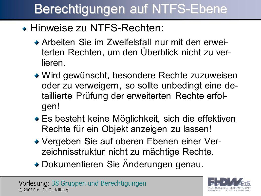 Vorlesung: 38 Gruppen und Berechtigungen © 2003 Prof. Dr. G. Hellberg Berechtigungen auf NTFS-Ebene Hinweise zu NTFS-Rechten: Arbeiten Sie im Zweifels