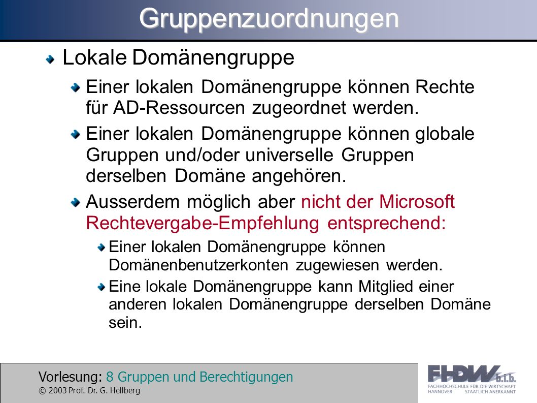 Vorlesung: 8 Gruppen und Berechtigungen © 2003 Prof. Dr. G. HellbergGruppenzuordnungen Lokale Domänengruppe Einer lokalen Domänengruppe können Rechte