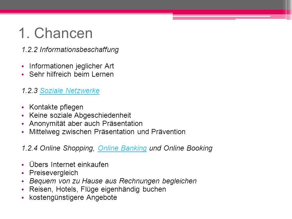 1. Chancen 1.2.2 Informationsbeschaffung Informationen jeglicher Art Sehr hilfreich beim Lernen 1.2.3 Soziale NetzwerkeSoziale Netzwerke Kontakte pfle