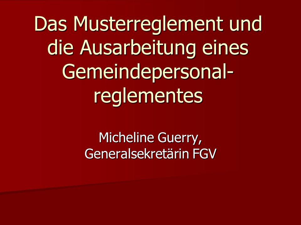 Das Musterreglement und die Ausarbeitung eines Gemeindepersonal- reglementes Micheline Guerry, Generalsekretärin FGV