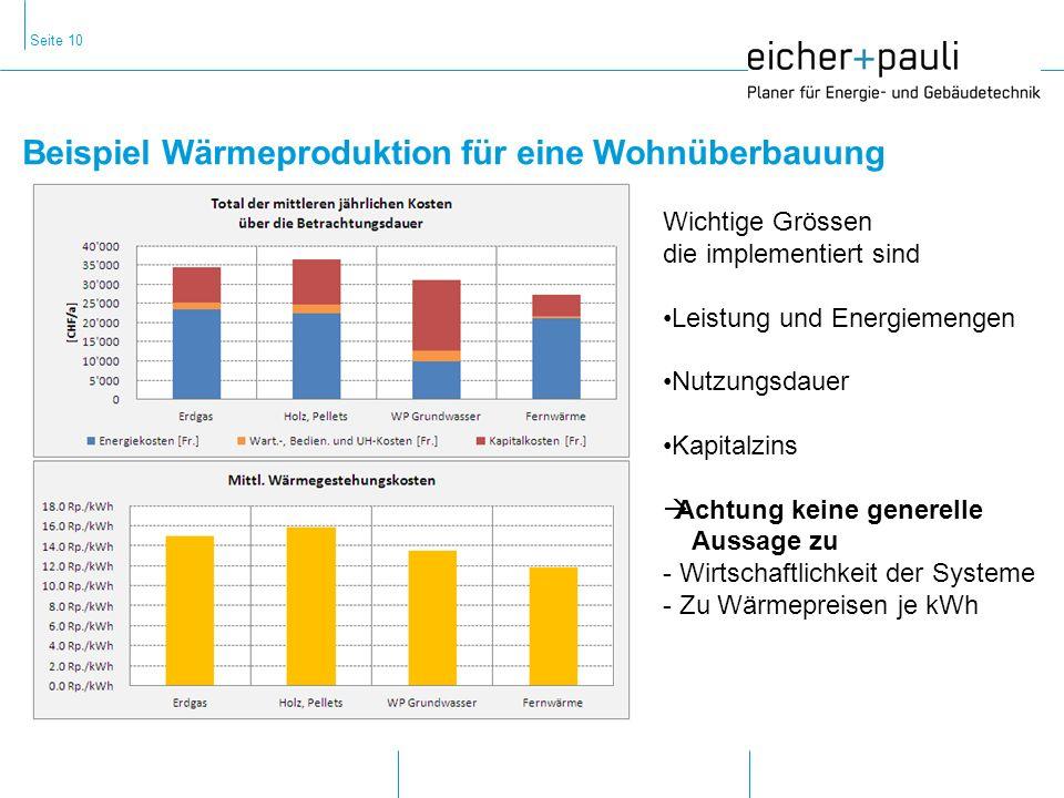 Seite 10 Beispiel Wärmeproduktion für eine Wohnüberbauung Wichtige Grössen die implementiert sind Leistung und Energiemengen Nutzungsdauer Kapitalzins Achtung keine generelle Aussage zu - Wirtschaftlichkeit der Systeme - Zu Wärmepreisen je kWh