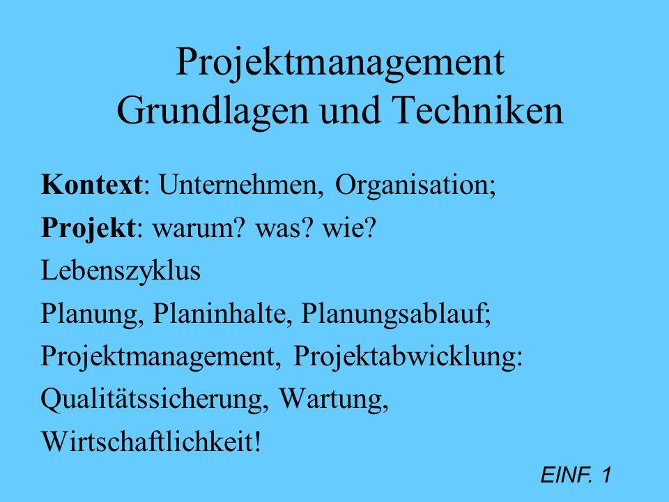 EINF. 1 Projektmanagement Grundlagen und Techniken Kontext: Unternehmen, Organisation; Projekt: warum? was? wie? Lebenszyklus Planung, Planinhalte, Pl