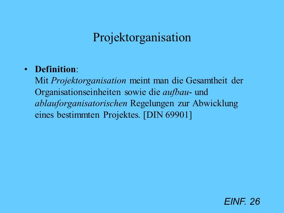 EINF. 26 Projektorganisation Definition: Mit Projektorganisation meint man die Gesamtheit der Organisationseinheiten sowie die aufbau- und ablauforgan