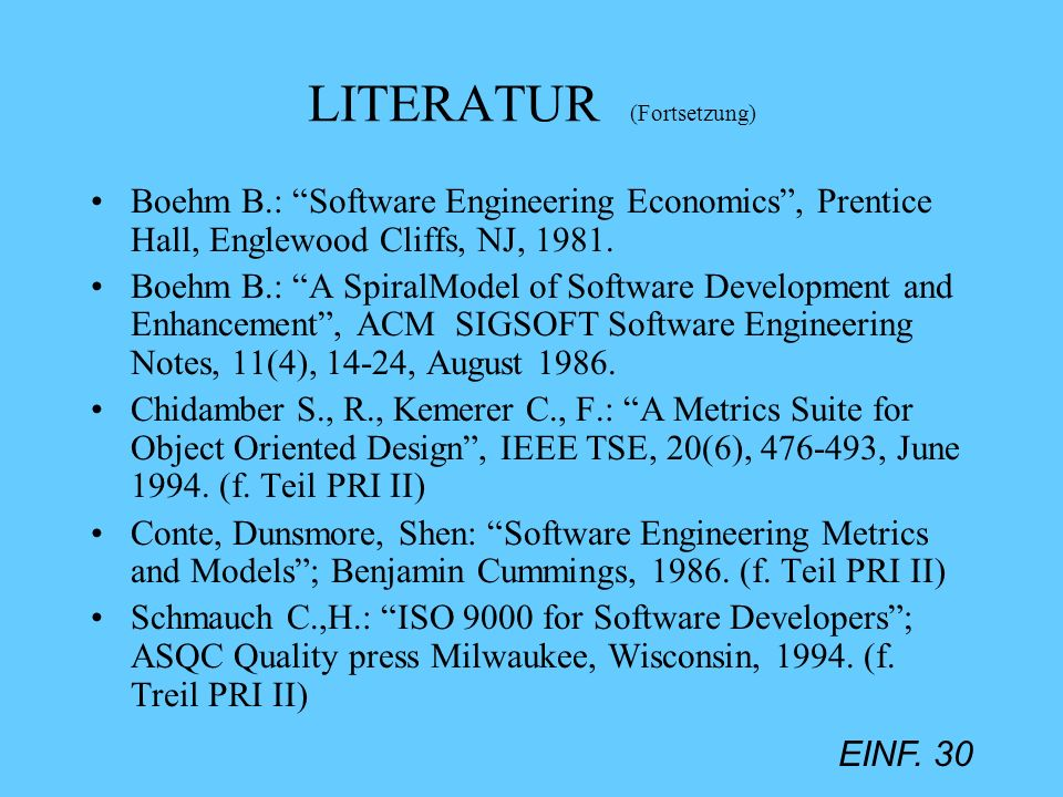 EINF. 30 LITERATUR (Fortsetzung) Boehm B.: Software Engineering Economics, Prentice Hall, Englewood Cliffs, NJ, 1981. Boehm B.: A SpiralModel of Softw