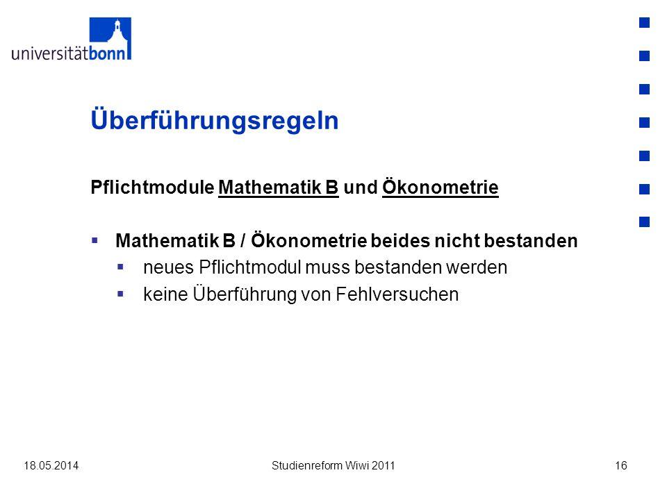 Überführungsregeln Pflichtmodule Mathematik B und Ökonometrie Mathematik B / Ökonometrie beides nicht bestanden neues Pflichtmodul muss bestanden werden keine Überführung von Fehlversuchen 18.05.2014Studienreform Wiwi 201116