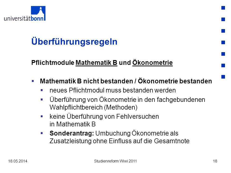 Überführungsregeln Pflichtmodule Mathematik B und Ökonometrie Mathematik B nicht bestanden / Ökonometrie bestanden neues Pflichtmodul muss bestanden werden Überführung von Ökonometrie in den fachgebundenen Wahlpflichtbereich (Methoden) keine Überführung von Fehlversuchen in Mathematik B Sonderantrag: Umbuchung Ökonometrie als Zusatzleistung ohne Einfluss auf die Gesamtnote 18.05.2014Studienreform Wiwi 201118