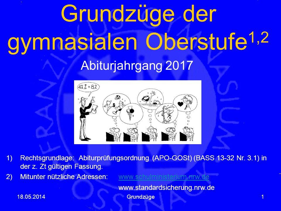 Grundzüge der gymnasialen Oberstufe 1,2 Abiturjahrgang 2017 18.05.2014Grundzüge1 1)Rechtsgrundlage: Abiturprüfungsordnung (APO-GOSt) (BASS 13-32 Nr.