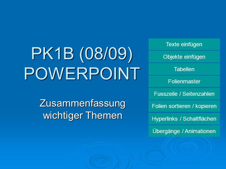PK1B (08/09) POWERPOINT Zusammenfassung wichtiger Themen Texte einfügen Objekte einfügen Tabellen Folienmaster Fusszeile / Seitenzahlen Folien sortier