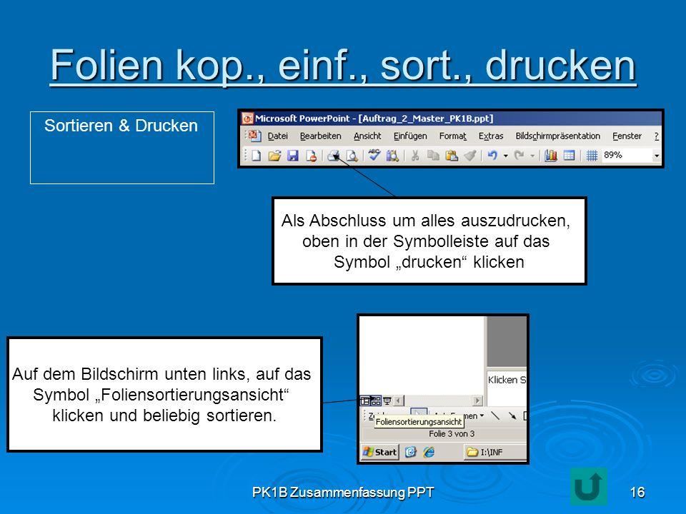 PK1B Zusammenfassung PPT16 Folien kop., einf., sort., drucken Sortieren & Drucken Auf dem Bildschirm unten links, auf das Symbol Foliensortierungsansi