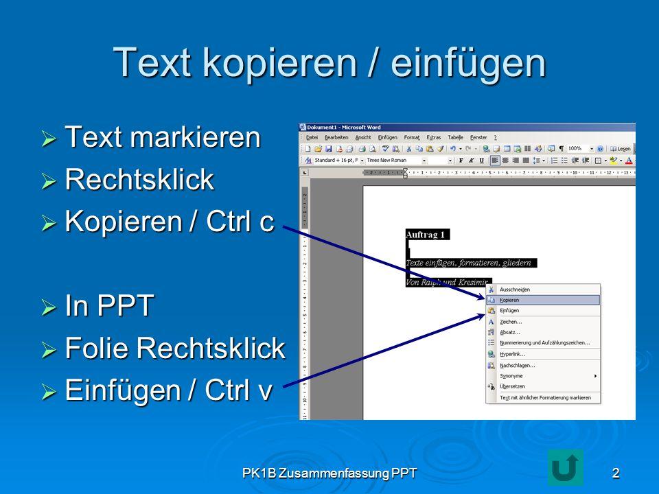 PK1B Zusammenfassung PPT2 Text kopieren / einfügen Text markieren Text markieren Rechtsklick Rechtsklick Kopieren / Ctrl c Kopieren / Ctrl c In PPT In