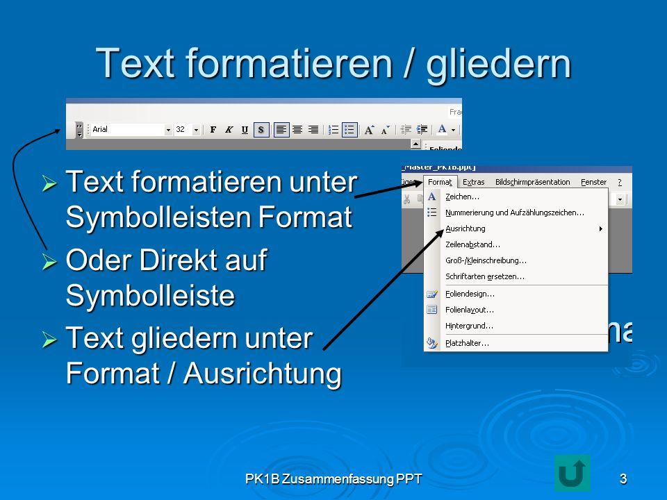 PK1B Zusammenfassung PPT3 Text formatieren / gliedern Text formatieren unter Symbolleisten Format Text formatieren unter Symbolleisten Format Oder Dir