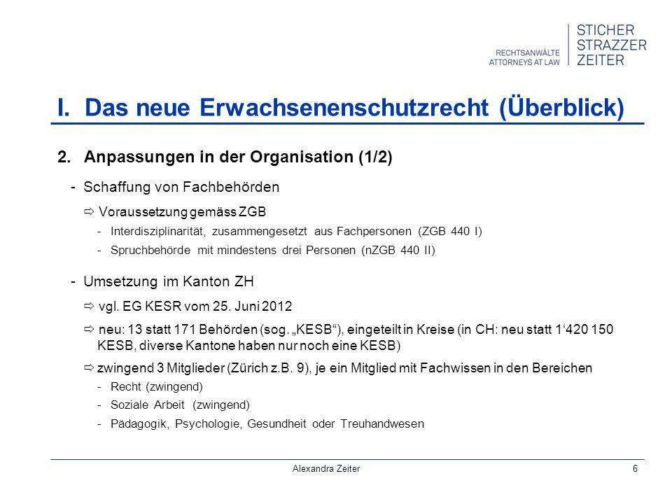 Alexandra Zeiter6 2.Anpassungen in der Organisation (1/2) -Schaffung von Fachbehörden Voraussetzung gemäss ZGB -Interdisziplinarität, zusammengesetzt aus Fachpersonen (ZGB 440 I) -Spruchbehörde mit mindestens drei Personen (nZGB 440 II) -Umsetzung im Kanton ZH vgl.