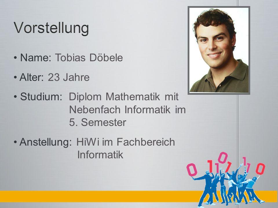 Name: Tobias Döbele Alter: 23 Jahre Studium: Diplom Mathematik mit Nebenfach Informatik im 5. Semester Anstellung: HiWi im Fachbereich Informatik