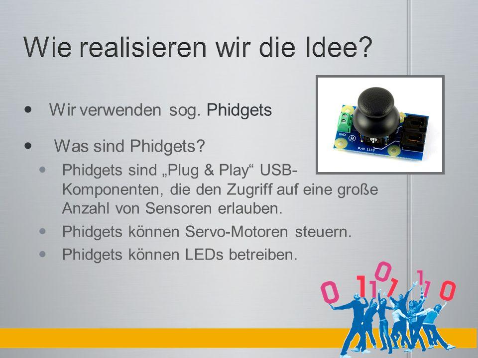 Wir verwenden sog. Phidgets Was sind Phidgets? Phidgets sind Plug & Play USB- Komponenten, die den Zugriff auf eine große Anzahl von Sensoren erlauben