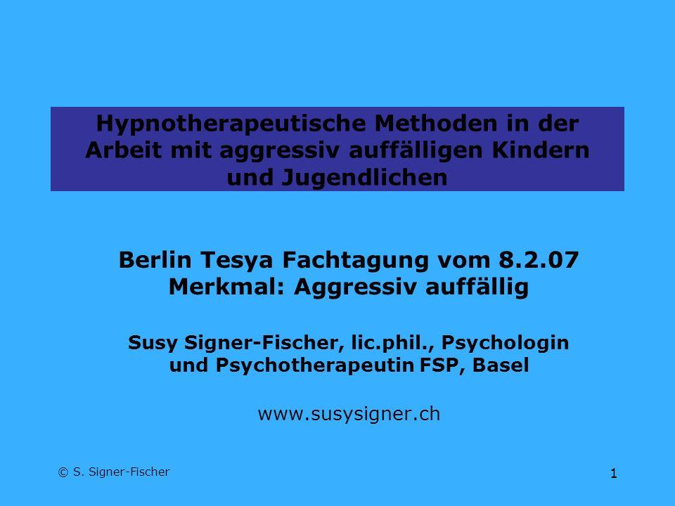 © S. Signer-Fischer 1 Hypnotherapeutische Methoden in der Arbeit mit aggressiv auffälligen Kindern und Jugendlichen Berlin Tesya Fachtagung vom 8.2.07