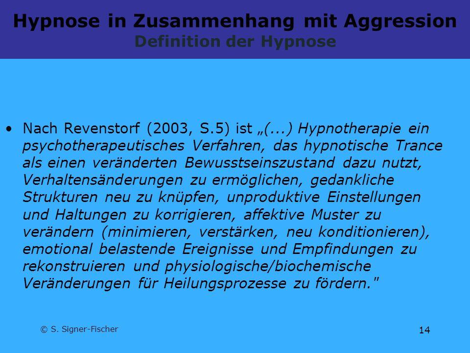© S. Signer-Fischer 14 Hypnose in Zusammenhang mit Aggression Definition der Hypnose Nach Revenstorf (2003, S.5) ist (...) Hypnotherapie ein psychothe