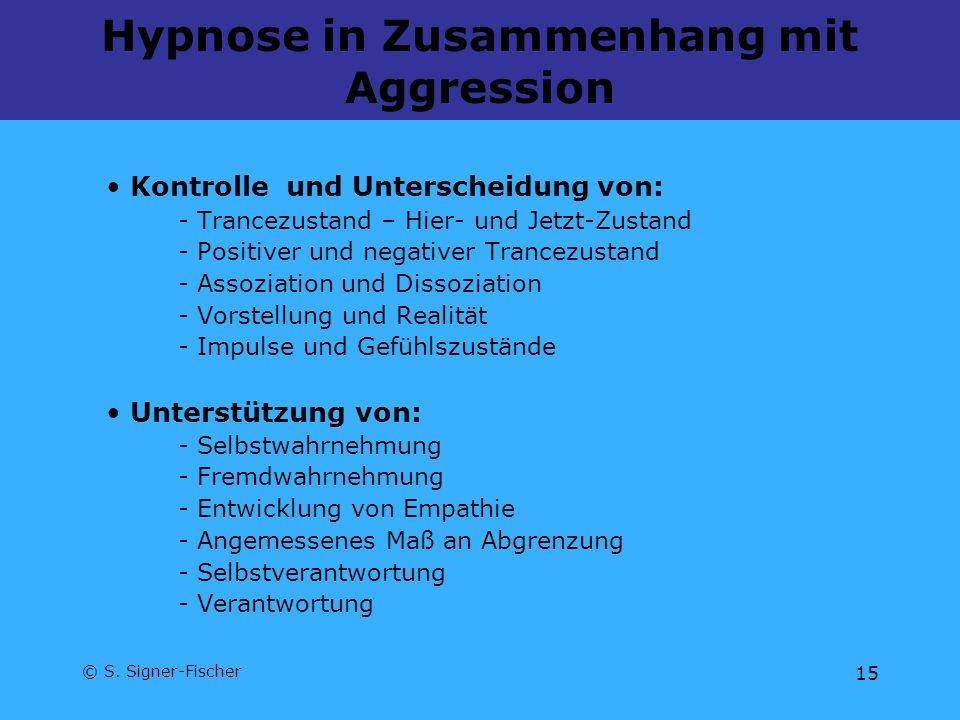 © S. Signer-Fischer 15 Hypnose in Zusammenhang mit Aggression Kontrolle und Unterscheidung von: - Trancezustand – Hier- und Jetzt-Zustand - Positiver