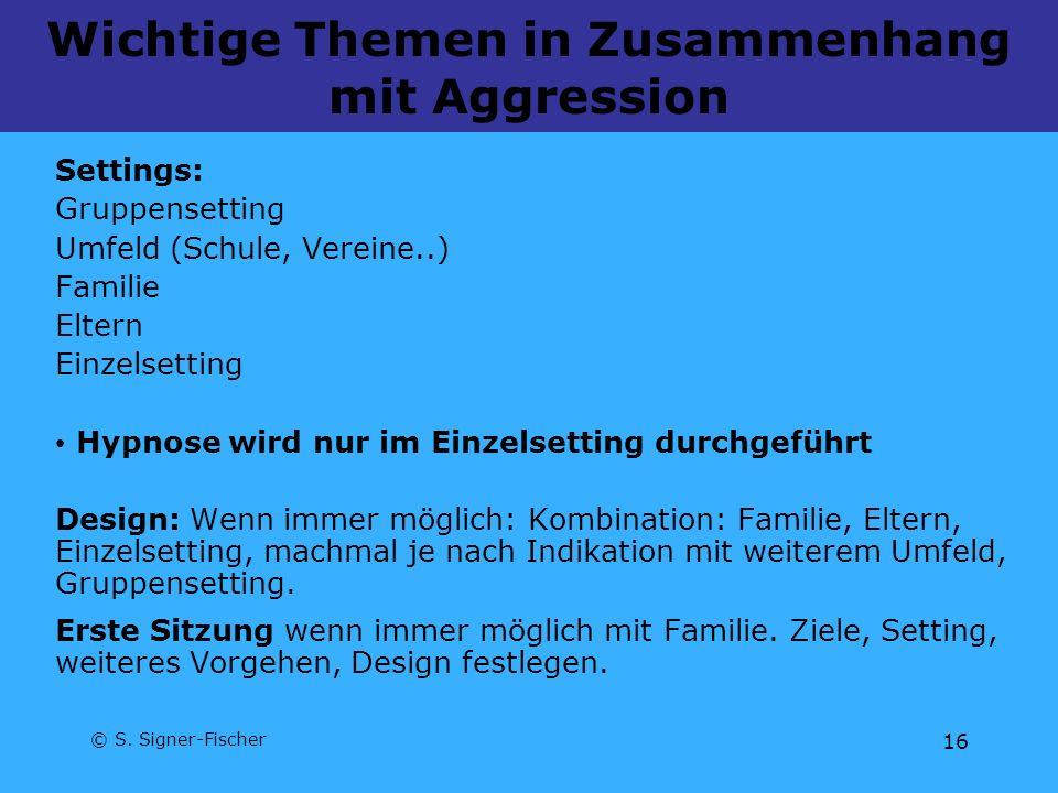 © S. Signer-Fischer 16 Wichtige Themen in Zusammenhang mit Aggression Settings: Gruppensetting Umfeld (Schule, Vereine..) Familie Eltern Einzelsetting